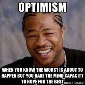 Yo Dawg - Optimism When you know the worst is about to happen but you have the mind capacity to hope for the best