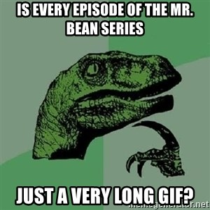 Philosoraptor - Is every episode of the mr. bean series Just a very long gif?