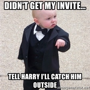 Godfather Baby - didn't get my invite... tell harry i'll catch him outside