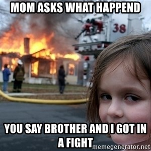 Disaster Girl - Mom asks what happend you say Brother and i got in a fight
