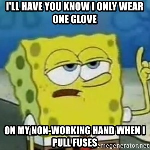 Tough Spongebob - i'll have you know i only wear one glove on my non-working hand when I pull fuses