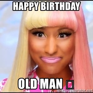 NICKI MINAJ - Happy Birthday  Old man 😂