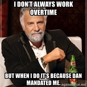 The Most Interesting Man In The World - I don't always work overtime But when I do it's because Dan mandated me.