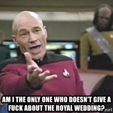 Captain Picard - Am I the only one who doesn't give a fuck about the Royal Wedding?