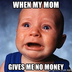 Crying Baby - When my mom gives me no money