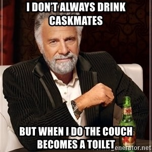 The Most Interesting Man In The World - I don't always drink caskmates But when I do the couch becomes a toilet