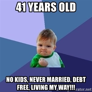 Success Kid - 41 Years Old no kids, never married, debt free, living my way!!!