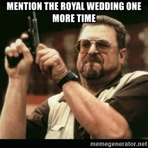 am i the only one around here - MENTION THE ROYAL WEDDING ONE MORE TIME