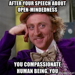 Willy Wonka - after your speech about          open-mindedness you compassionate          human being, you