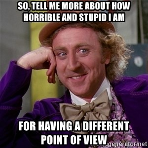 Willy Wonka - so, tell me more about how horrible and stupid i am for having a different     point of view
