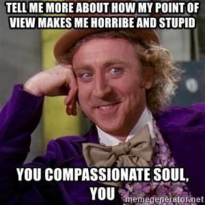 Willy Wonka - tell me more about how my point of view makes me horribe and stupid you compassionate soul, you