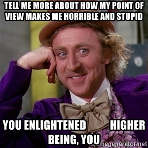 Willy Wonka - tell me more about how my point of view makes me horrible and stupid you enlightened           higher being, you