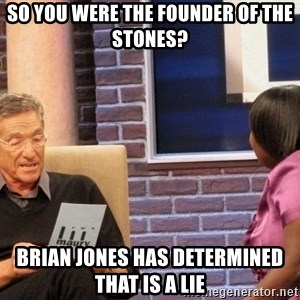 Maury Lie Detector - So you were the founder of the Stones? Brian Jones has determined that is a lie