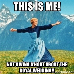 Sound Of Music Lady - This is ME! Not giving a hoot about the Royal Wedding!!