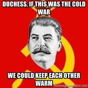 Stalin Says - duchess, if this was the cold war we could keep each other warm