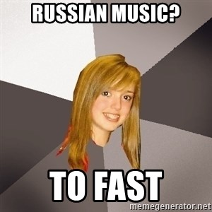 Musically Oblivious 8th Grader - russian music? to fast