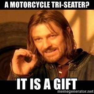 Does not simply walk into mordor Boromir  - A motorcycle tri-seater? It is a gift