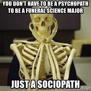 Skeleton waiting - You don't have to be a psychopath to be a funeral science major  just a sociopath