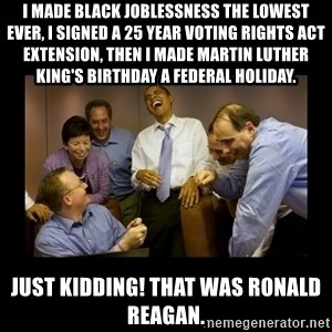 obama laughing  - I made Black joblessness the lowest ever, I signed a 25 year Voting Rights Act extension, then I made Martin Luther King's birthday a Federal holiday. Just kidding! That was Ronald Reagan.
