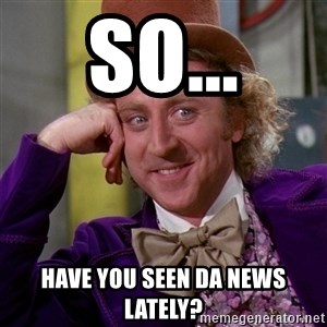 Willy Wonka - So... have you seen da news lately?