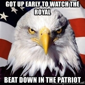 American Pride Eagle - Got up early to watch the royal Beat down in the patriot
