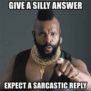 Mr T Fool - GIVE A SILLY ANSWER EXPECT A SARCASTIC REPLY