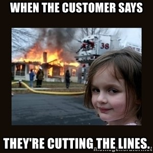burning house girl - When the customer says they're cutting the lines.