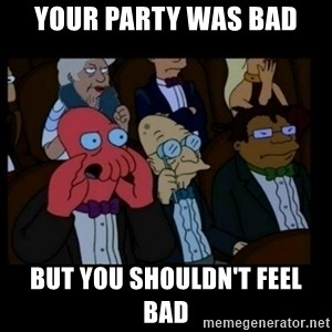 X is bad and you should feel bad - your party was bad but you shouldn't feel bad