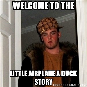 Scumbag Steve - Welcome to the Little airplane a duck story