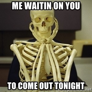 Skeleton waiting - Me waitin on you To come out tonight