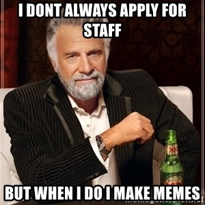 The Most Interesting Man In The World - I dont always apply for staff but when I do I make memes