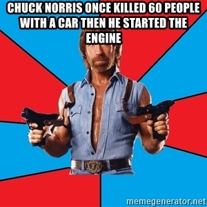 Chuck Norris  - chuck norris once killed 60 people with a car then he started the engine