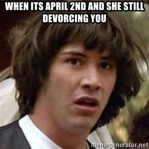 Conspiracy Keanu - when its april 2nd and she still devorcing you