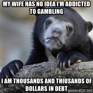 Confession Bear - my wife has no idea i'm addicted to gambling I am thousands and thiusands of dollars in debt