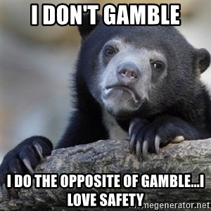 Confession Bear - I don't gamble I do the opposite of gamble...I love safety
