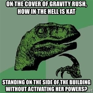 Philosoraptor - On the cover of Gravity Rush, how in the hell is Kat standing on the side of the building without activating her powers?