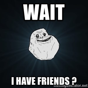 Forever Alone - wait  i have friends ?