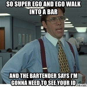 That would be great - So super ego and ego walk into a bar And the bartender says I'm gonna need to see your id