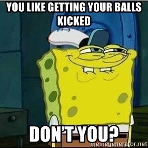Spongebob Face - You like getting your balls kicked Don't you?
