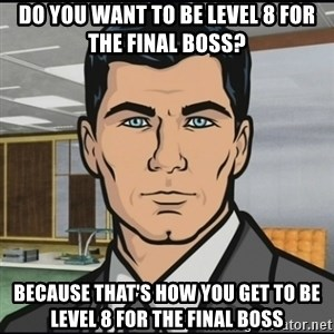 Archer - Do you want to be level 8 for the final boss? Because that's how you get to be level 8 for the final boss