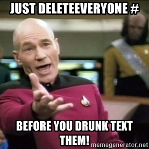 Why the fuck - Just deleteEveryone # before you drunk text them!