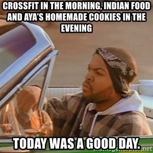 Good Day Ice Cube - CrossFit in the morning, Indian food and Aya's homemade cookies in the evening Today was a good day.
