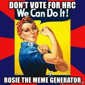 Rosie the Riveter - Don't vote for HRC rosie the meme generator