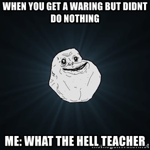 Forever Alone - WHEN YOU GET A WARING BUT DIDNT DO NOTHING ME: WHAT THE HELL TEACHER