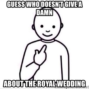 Guess who ? - Guess who doesn't give a damn About the royal wedding