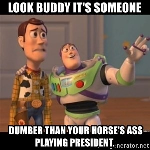 Buzz lightyear meme fixd - Look buddy it's someone  dumber than your horse's ass playing president.