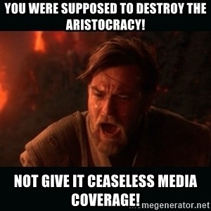 """Obi Wan Kenobi """"You were my brother!"""" - you were supposed to destroy the aristocracy! not give it ceaseless media coverage!"""