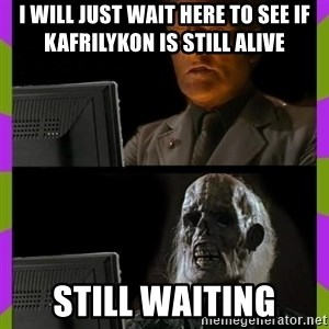 ill just wait here - I will just wait here to see if Kafrilykon is still alive Still waiting