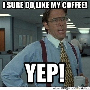 That would be great - I sure do like my coffee! Yep!