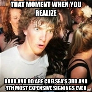 sudden realization guy - that moment when you realize baka and dd are chelsea's 3rd and 4th most expensive signings ever